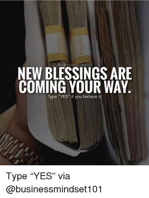 """Memes, Blessings, and 🤖: NEW BLESSINGS ARE  COMING YOUR WAY  Type """"YES""""if you believe it Type """"YES"""" via @businessmindset101"""