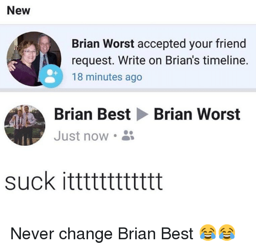 Memes, Best, and Change: New  Brian Worst accepted your friend  request. Write on Brian's timeline.  18 minutes ago  Brian Best Brian Worst  Just now  suck itttttttttttt Never change Brian Best 😂😂