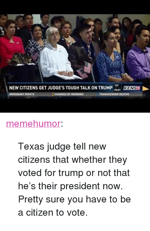 "Transgender, Tumblr, and Blog: NEW CITIZENS GET JUDGE'S TOUGH TALK ON TRUMP 1  73  10:01  KENSS  IMMIORANT RIGHTS  CHANGES BY MORNING  TRANSGENDER DEATHS <p><a href=""http://memehumor.tumblr.com/post/153501905248/texas-judge-tell-new-citizens-that-whether-they"" class=""tumblr_blog"">memehumor</a>:</p>  <blockquote><p>Texas judge tell new citizens that whether they voted for trump or not that he's their president now. Pretty sure you have to be a citizen to vote.</p></blockquote>"