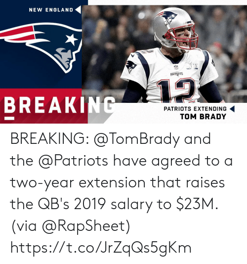tom brady: NEW ENGLAND  PATRIOTS  12  BREAKING  PATRIOTS EXTENDING  TOM BRADY BREAKING: @TomBrady and the @Patriots have agreed to a two-year extension that raises the QB's 2019 salary to $23M. (via @RapSheet) https://t.co/JrZqQs5gKm