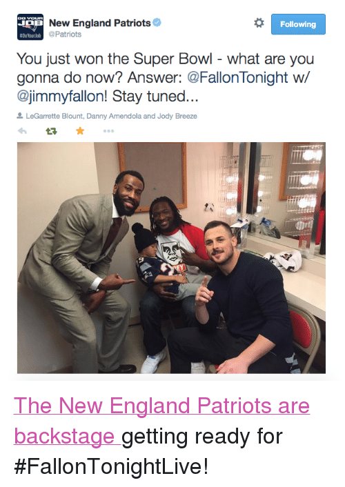 "legarrette blount: New England Patriots  Following  #DoYourlob  Patriots  You just won the Super Bowl - what are you  gonna do now? Answer: @FallonTonight w/  @jimmyfallon! Stay tuned  LeGarrette Blount, Danny Amendola and Jody Breeze <p><a href=""https://twitter.com/Patriots/status/562121672761700352"" target=""_blank"">The New England Patriots are backstage </a>getting ready for #FallonTonightLive! <br/></p>"