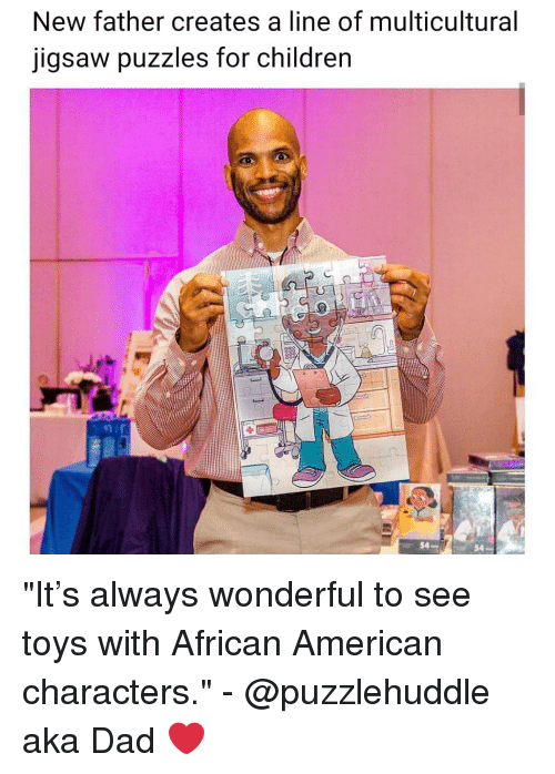 "Children, Dad, and Memes: New father creates a line of multicultural  jigsaw puzzles for children  54  54 ""It's always wonderful to see toys with African American characters."" - @puzzlehuddle aka Dad ❤"