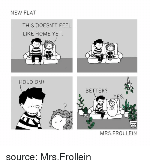 Home, Yes, and Source: NEW FLAT  THIS DOESN'T FEEL  LIKE HOME YET.  HOLD ON!  BETTER?  YES  MRS.FROLLEIN source: Mrs.Frollein