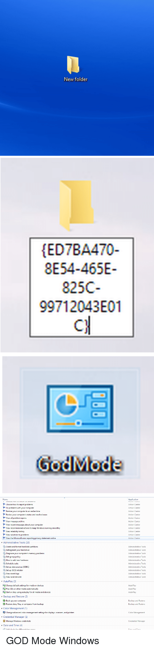Initialisms: New folder   HED7BA470-  8E54-465E-  825C  997 12043E01   Mode   Name  Choose how to report problems  Fix problems with your computer  Restore  our computer to an ea  er time  Review your computer's status and resolve issues  View all problem reports  View message archive  View  ecent messages about your computer  View recommended actions to keep Windows running smooth  View reliability history  View solutions to problems  View the Microsoft error  eporting privacy statement online  4 Administrative Tools (10)  Create and format hard disk partitions  Defragment your hard drive  Diagnose yr  s memory problems  our computer  Edit group policy  How to add new hardware  Schedule tasks  Set up data sources (ODBC)  et up iscSI initiator  View event logs  View local services  AutoPlay (3)  Change default settings for media or devices  Ed Play CDs or other media automatica  d Start or stop using autoplay for a  media and devices  s Backup and Restore (2)  Back up your computer  Restore data, files, or computer from backup  Color Management (1)  n Change advanced color management settings for displays, scanners, and printers  4 Credential Manager (1)  Manage Windows credentials  Date and Time (4)  Application  Action Center  Action Center  Action Center  Action Center  Action Center  Action Center  Action Center  Action Center  Action Center  Action Center  Action Center  Administrative Tools  Administrative Tools  Administrative Tools  Administrative Tools  Administrative Tools  Administrative Tools  Administrative Tools  Administrative Tools  Administrative Tools  Administrative Tools  AutoPlay  AutoPlay  AutoPlay  Backup and Restore  Backup and Restore  Color Management  Credential Manager GOD Mode Windows