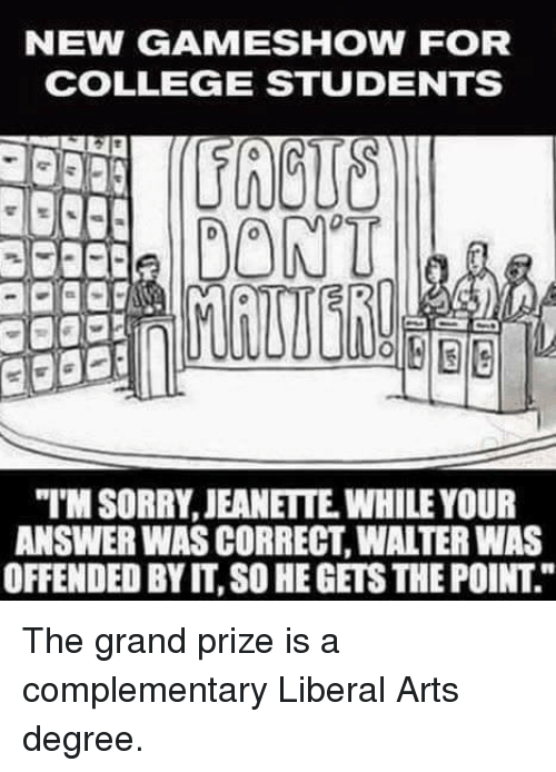 "game shows: NEW GAME SHOW FOR  COLLEGE STUDENTS  DONT  ""MSORRY, JEANETTE WHILE YOUR  ANSWER WAS CORRECT WATERWAS  OFFENDED BY IT, SO HEGETSTHEPOINT The grand prize is a complementary Liberal Arts degree."