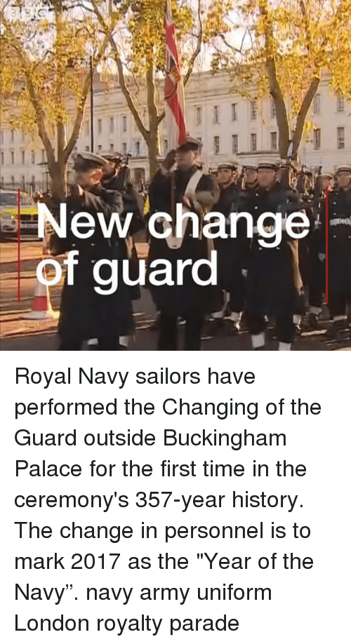 """Buckingham: New Ghange  f guard Royal Navy sailors have performed the Changing of the Guard outside Buckingham Palace for the first time in the ceremony's 357-year history. The change in personnel is to mark 2017 as the """"Year of the Navy"""". navy army uniform London royalty parade"""