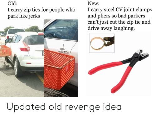 Zip: New  I carry steel CVjoint clamps  and pliers so bad parkers  can't just cut the zip tie and  drive away laughing  Old:  I carry zip ties for people who  park like jerks Updated old revenge idea