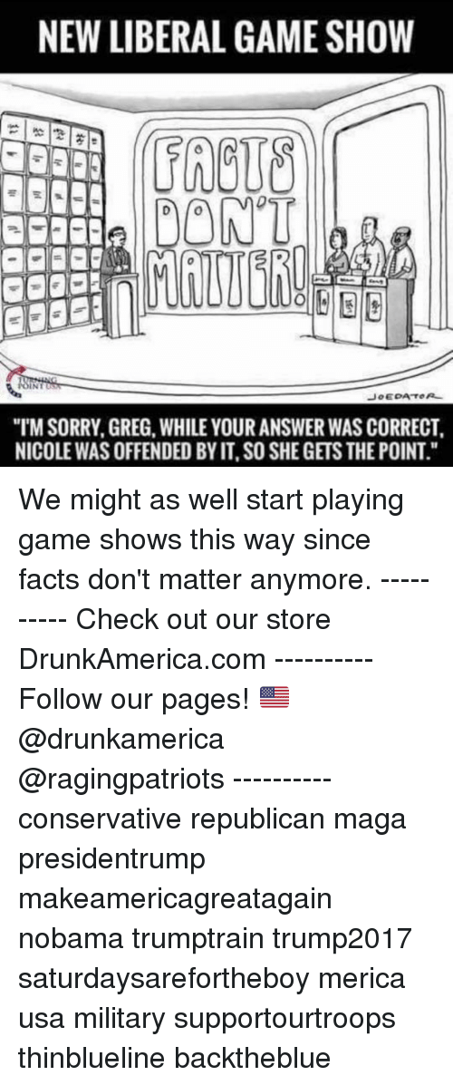 "game shows: NEW LIBERAL GAME SHOW  FRCUS  DONT  ""TM SORRY, GREG, WHILE YOUR ANSWER WAS CORRECT  NICOLE WAS OFFENDED BY IT, SO SHE GETS THE POINT."" We might as well start playing game shows this way since facts don't matter anymore. ---------- Check out our store DrunkAmerica.com ---------- Follow our pages! 🇺🇸 @drunkamerica @ragingpatriots ---------- conservative republican maga presidentrump makeamericagreatagain nobama trumptrain trump2017 saturdaysarefortheboy merica usa military supportourtroops thinblueline backtheblue"