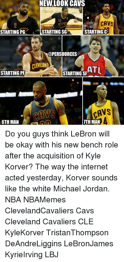 Kyle Korver: NEW LOOK CAVS  CAVS  STARTING PG  A STARTING SG STARTING  C  @PERSOURCES  ATL  STARTING PF  STARTING SF  FAVS  TTHMAN  6TH MAN Do you guys think LeBron will be okay with his new bench role after the acquisition of Kyle Korver? The way the internet acted yesterday, Korver sounds like the white Michael Jordan. NBA NBAMemes ClevelandCavaliers Cavs Cleveland Cavaliers CLE KyleKorver TristanThompson DeAndreLiggins LeBronJames KyrieIrving LBJ