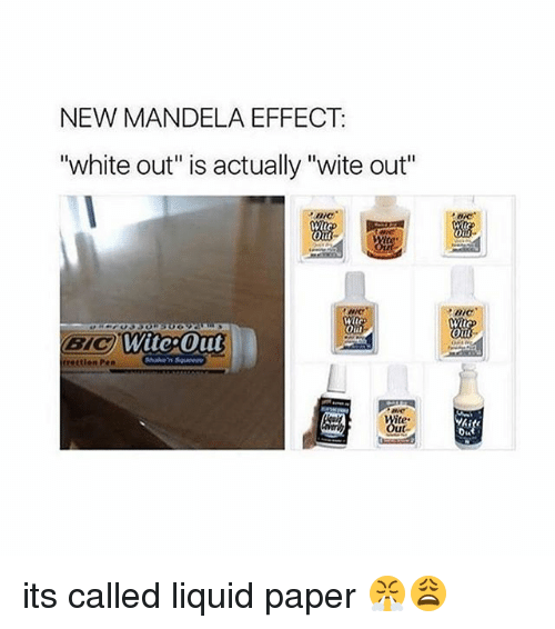 "Liquidized: NEW MANDELA EFFECT  ""white out"" is actually ""wite out""  Oil  WitepOut  BYC  trettion Pen  DIC  oiit its called liquid paper 😤😩"