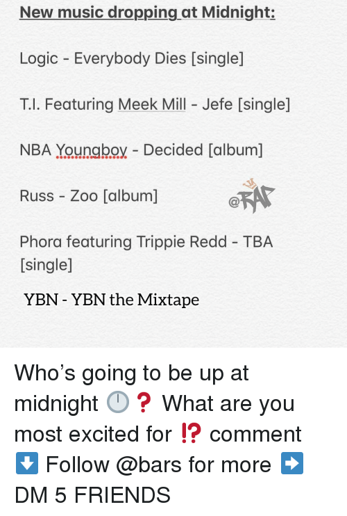 Friends, Logic, and Meek Mill: New music dropping at Midnight:  Logic Everybody Dies [single]  T.l. Featuring Meek Mill - Jefe [single]  NBA Youngboy Decided [album]  Russ Zoo [album]  Phora featuring Trippie Redd TBA  [single]  YBN - YBN the Mixtape Who's going to be up at midnight 🕛❓ What are you most excited for ⁉️ comment ⬇️ Follow @bars for more ➡️ DM 5 FRIENDS