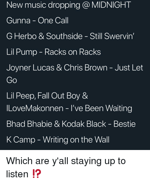 peep: New music dropping @ MIDNIGHT  Gunna - One Call  G Herbo & Southside - Still Swervin  Lil Pump - Kacks on RacKs  Joyner Lucas & Chris Brown-Just Let  Lil Peep, Fall Out Boy &  ILoveMakonnen - l've Been Waiting  Bhad Bhabie & Kodak Black - Bestie  K Camp - Writing on the Wall Which are y'all staying up to listen ⁉️