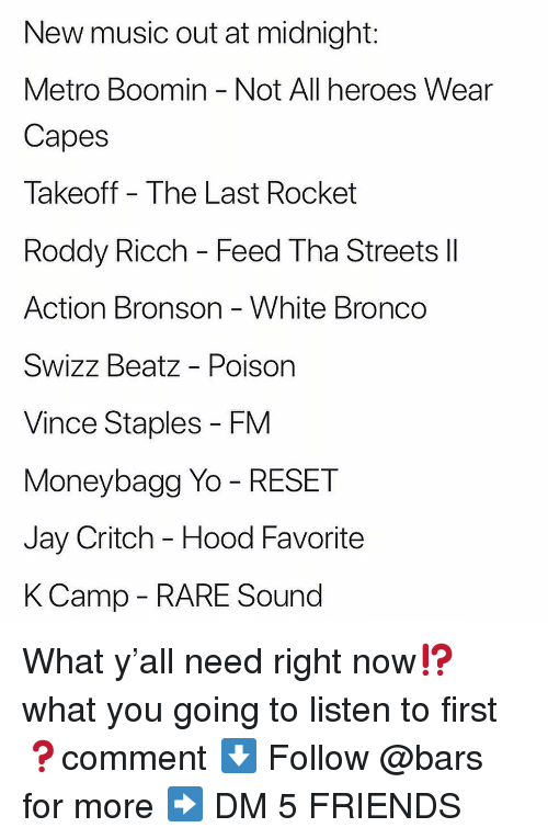 takeoff: New music out at midnight:  Metro Boomin - Not All heroes Wear  Capes  Takeoff The Last Rocket  Roddy Ricch - Feed Tha Streets ll  Action Bronson White Bronco  Swizz Beatz - Poison  Vince Staples - FM  Moneybagg Yo - RESET  Jay Critch - Hood Favorite  KCamp - RARE Sound What y'all need right now⁉️what you going to listen to first ❓comment ⬇️ Follow @bars for more ➡️ DM 5 FRIENDS