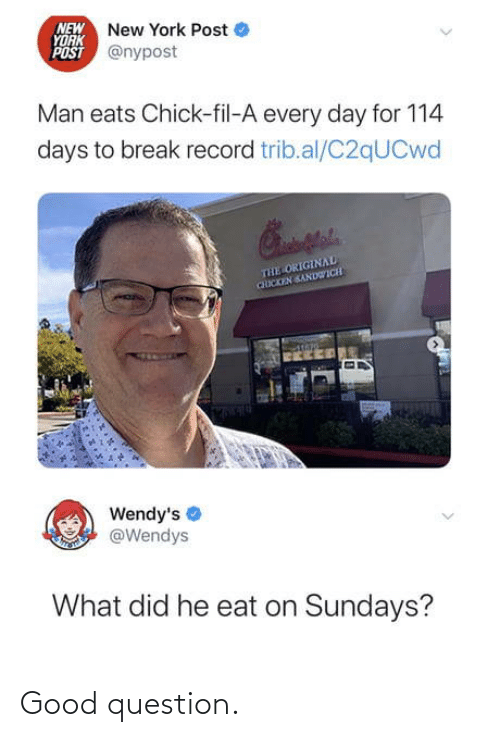 every day: NEW New York Post  YORK  POST @nypost  Man eats Chick-fil-A every day for 114  days to break record trib.al/C2qUCwd  THE ORIGINAL  CHICKEN SANDWICH  Wendy's  @Wendys  What did he eat on Sundays? Good question.