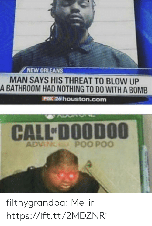 Tumblr, Blog, and Houston: NEW ORLEANS  MAN SAYS HIS THREAT TO BLOW UP  A BATHROOM HAD NOTHING TO DO WITH A BOMB  FOX 26 houston.com  CALL DOODOO  ADVANCED POO POO filthygrandpa:  Me_irl https://ift.tt/2MDZNRi