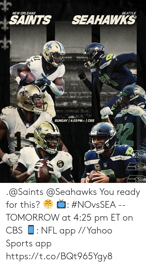 New Orleans Saints: NEW ORLEANS  SAINTS  SEAHAWKS  SEATTLE  SEAWKS  SUNDAY 4:25PMET CBS  SEAHAS .@Saints @Seahawks You ready for this? 😤  📺: #NOvsSEA -- TOMORROW at 4:25 pm ET on CBS 📱: NFL app // Yahoo Sports app https://t.co/BQt965Ygy8