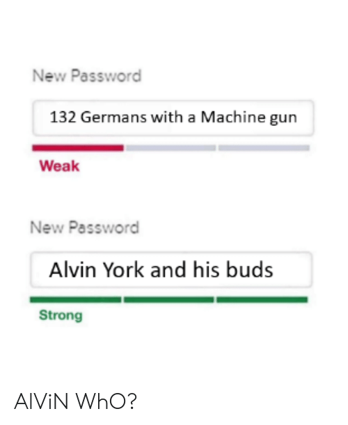 History, Strong, and Machine Gun: New Password  132 Germans with a Machine gun  Weak  New Password  Alvin York and his buds  Strong AlViN WhO?