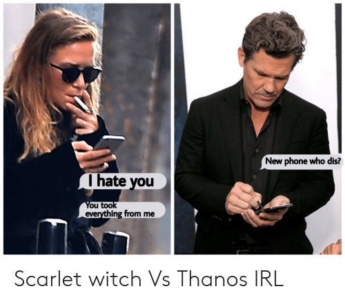 Who dis: New phone who dis?  Ihate you  You took  everything from me Scarlet witch Vs Thanos IRL