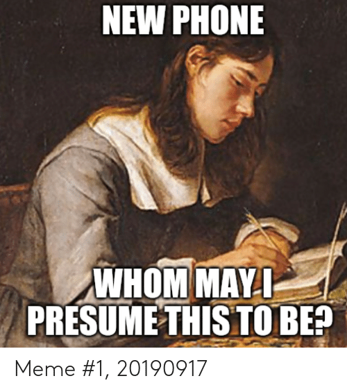 new phone: NEW PHONE  WHOM MAY I  PRESUME THIS TO BE? Meme #1, 20190917