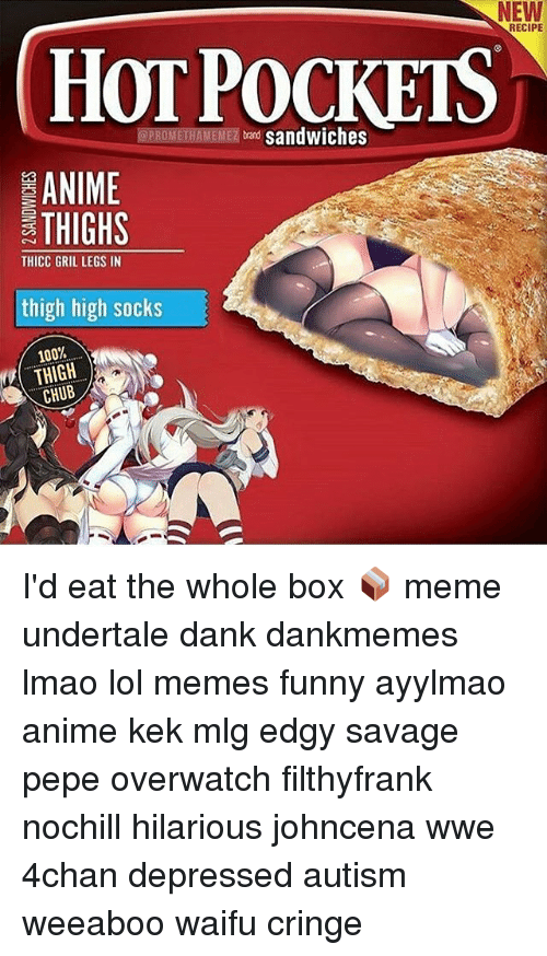 Boxing, Memes, and Depression: NEW  PROMETHAMEMEZ  sandwiches  ANIME  THIGHS  THICC GRIL LEGS IN  thigh high socks  100%  THIGH  CHUB  RECIPE I'd eat the whole box 📦 meme undertale dank dankmemes lmao lol memes funny ayylmao anime kek mlg edgy savage pepe overwatch filthyfrank nochill hilarious johncena wwe 4chan depressed autism weeaboo waifu cringe