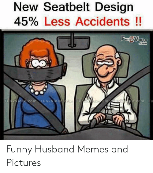 Funny Husband Memes: New Seatbelt Design  45% Less Accidents !!  un  deo  com  Fun2vided.co  Fun Funny Husband Memes and Pictures