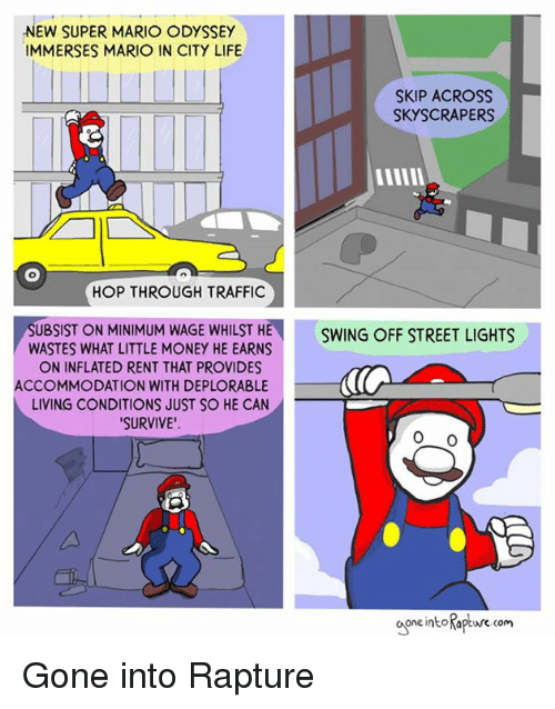 Inflated: NEW SUPER MARIO ODYSSEY  IMMERSES MARIO IN CITY LIFE  SKIP ACROss  SKYSCRAPERS  HOP THROUGH TRAFFIC  SUBSIST ON MINIMUM WAGE WHILST HE  WASTES WHAT LITTLE MONEY HE EARNS  ON INFLATED RENT THAT PROVIDES  SWING OFF STREET LIGHTS  ACCOMMODATION WITH DEPLORABLE  LIVING CONDITIONS JUST SO HE CAN  SURVIVE'  one intoKapture com Gone into Rapture