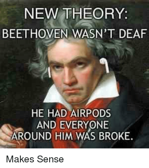 Beethoven, Him, and New: NEW THEORY:  BEETHOVEN WASN'T DEAF  HE HAD AIRPODS  AND EVERYONE  AROUND HIM WAS BROKE Makes Sense