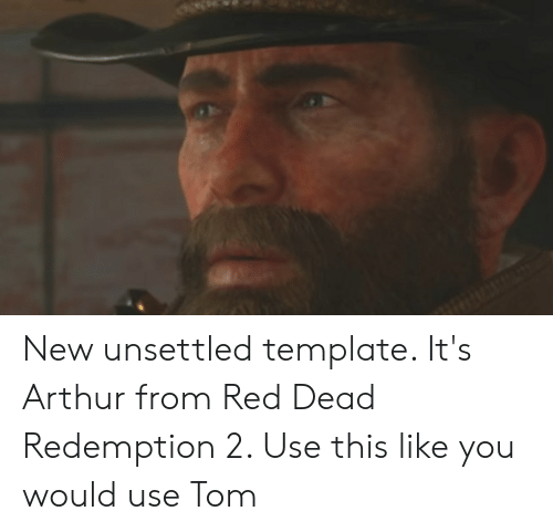 Arthur, Red Dead Redemption, and Red Dead: New unsettled template. It's Arthur from Red Dead Redemption 2. Use this like you would use Tom