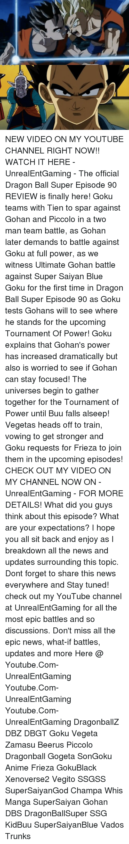 tien: NEW VIDEO ON MY YOUTUBE CHANNEL RIGHT NOW!! WATCH IT HERE - UnrealEntGaming - The official Dragon Ball Super Episode 90 REVIEW is finally here! Goku teams with Tien to spar against Gohan and Piccolo in a two man team battle, as Gohan later demands to battle against Goku at full power, as we witness Ultimate Gohan battle against Super Saiyan Blue Goku for the first time in Dragon Ball Super Episode 90 as Goku tests Gohans will to see where he stands for the upcoming Tournament Of Power! Goku explains that Gohan's power has increased dramatically but also is worried to see if Gohan can stay focused! The universes begin to gather together for the Tournament of Power until Buu falls alseep! Vegetas heads off to train, vowing to get stronger and Goku requests for Frieza to join them in the upcoming episodes! CHECK OUT MY VIDEO ON MY CHANNEL NOW ON -UnrealEntGaming - FOR MORE DETAILS! What did you guys think about this episode? What are your expectations? I hope you all sit back and enjoy as I breakdown all the news and updates surrounding this topic. Dont forget to share this news everywhere and Stay tuned! check out my YouTube channel at UnrealEntGaming for all the most epic battles and so discussions. Don't miss all the epic news, what-if battles, updates and more Here @ Youtube.Com-UnrealEntGaming Youtube.Com-UnrealEntGaming Youtube.Com-UnrealEntGaming DragonballZ DBZ DBGT Goku Vegeta Zamasu Beerus Piccolo Dragonball Gogeta SonGoku Anime Frieza GokuBlack Xenoverse2 Vegito SSGSS SuperSaiyanGod Champa Whis Manga SuperSaiyan Gohan DBS DragonBallSuper SSG KidBuu SuperSaiyanBlue Vados Trunks