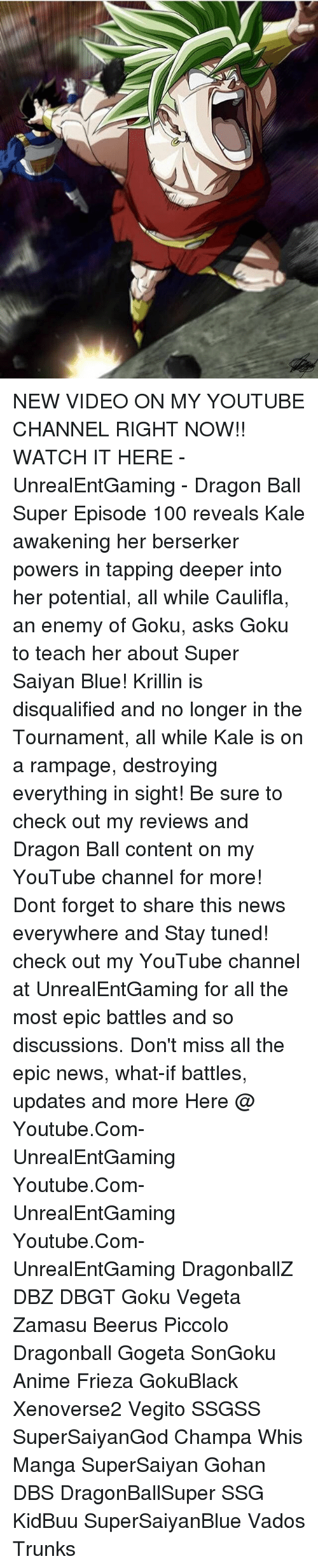 Most Epic: NEW VIDEO ON MY YOUTUBE CHANNEL RIGHT NOW!! WATCH IT HERE - UnrealEntGaming - Dragon Ball Super Episode 100 reveals Kale awakening her berserker powers in tapping deeper into her potential, all while Caulifla, an enemy of Goku, asks Goku to teach her about Super Saiyan Blue! Krillin is disqualified and no longer in the Tournament, all while Kale is on a rampage, destroying everything in sight! Be sure to check out my reviews and Dragon Ball content on my YouTube channel for more! Dont forget to share this news everywhere and Stay tuned! check out my YouTube channel at UnrealEntGaming for all the most epic battles and so discussions. Don't miss all the epic news, what-if battles, updates and more Here @ Youtube.Com-UnrealEntGaming Youtube.Com-UnrealEntGaming Youtube.Com-UnrealEntGaming DragonballZ DBZ DBGT Goku Vegeta Zamasu Beerus Piccolo Dragonball Gogeta SonGoku Anime Frieza GokuBlack Xenoverse2 Vegito SSGSS SuperSaiyanGod Champa Whis Manga SuperSaiyan Gohan DBS DragonBallSuper SSG KidBuu SuperSaiyanBlue Vados Trunks