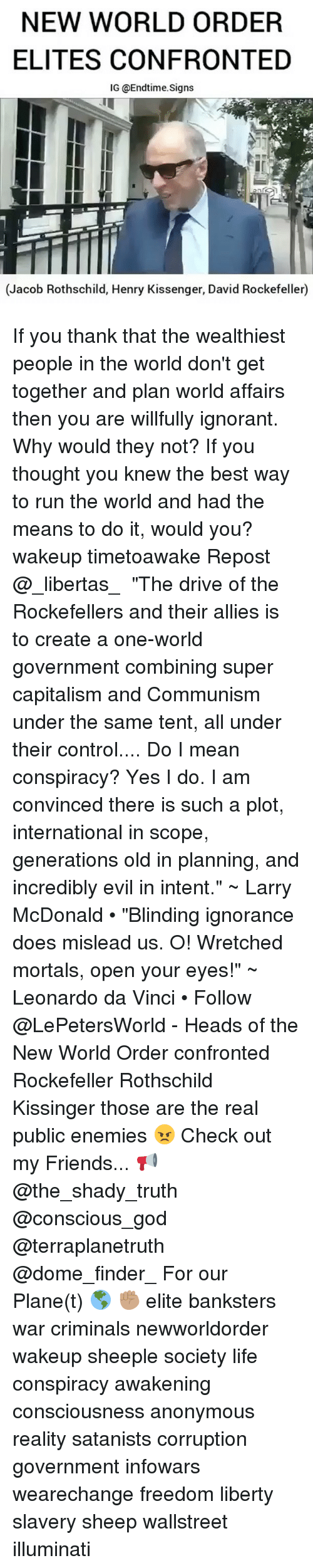 """Willed Ignorance: NEW WORLD ORDER  ELITES CONFRONTED  IG @Endtime signs  (Jacob Rothschild, Henry Kissenger, David Rockefeller) If you thank that the wealthiest people in the world don't get together and plan world affairs then you are willfully ignorant. Why would they not? If you thought you knew the best way to run the world and had the means to do it, would you? wakeup timetoawake Repost @_libertas_ ・・・ """"The drive of the Rockefellers and their allies is to create a one-world government combining super capitalism and Communism under the same tent, all under their control.... Do I mean conspiracy? Yes I do. I am convinced there is such a plot, international in scope, generations old in planning, and incredibly evil in intent."""" ~ Larry McDonald • """"Blinding ignorance does mislead us. O! Wretched mortals, open your eyes!"""" ~ Leonardo da Vinci • Follow @LePetersWorld - Heads of the New World Order confronted Rockefeller Rothschild Kissinger those are the real public enemies 😠 Check out my Friends... 📢 @the_shady_truth @conscious_god @terraplanetruth @dome_finder_ For our Plane(t) 🌎 ✊🏽 elite banksters war criminals newworldorder wakeup sheeple society life conspiracy awakening consciousness anonymous reality satanists corruption government infowars wearechange freedom liberty slavery sheep wallstreet illuminati"""