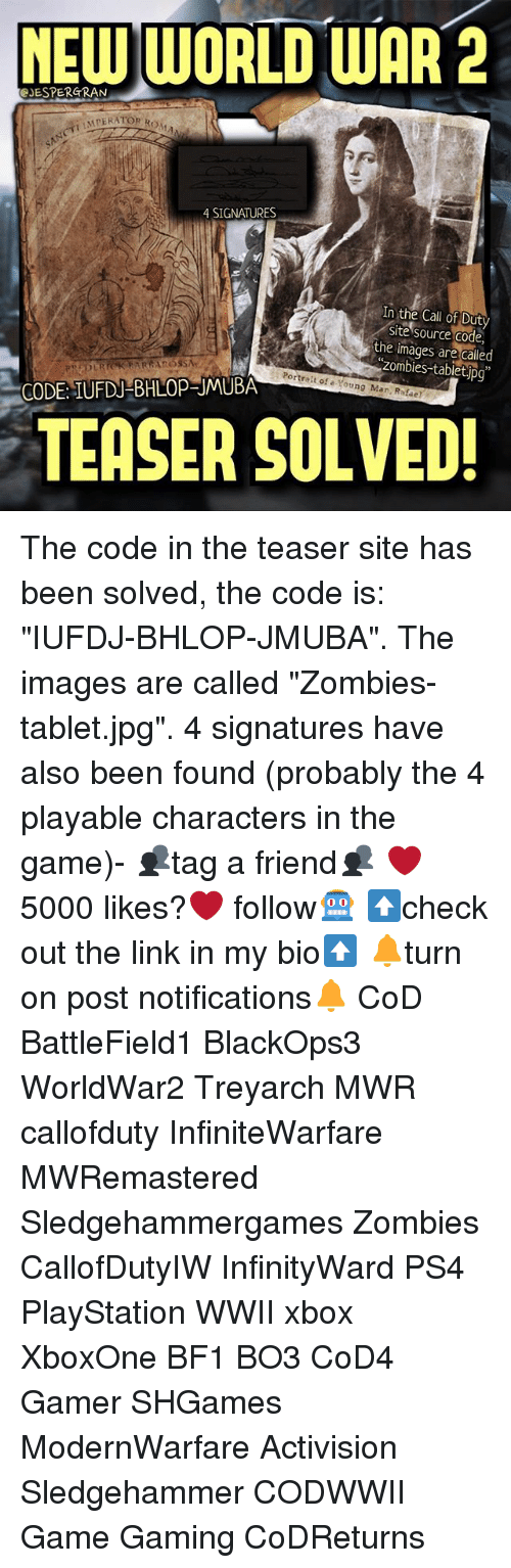 """source code: NEW WORLD WAR 2  GJESPERGRAN  LMPERATOR Row  4 SIGNATURES  In the Call of Duty  Site Source Code,  the called  zombies-tablet Portrait of a Young Mar. Rafael  CODE: UFDU BHLOPRUMUBA  TEASER SOLVED! The code in the teaser site has been solved, the code is: """"IUFDJ-BHLOP-JMUBA"""". The images are called """"Zombies-tablet.jpg"""". 4 signatures have also been found (probably the 4 playable characters in the game)- 👥tag a friend👥 ❤️5000 likes?❤️ follow🤖 ⬆️check out the link in my bio⬆️ 🔔turn on post notifications🔔 CoD BattleField1 BlackOps3 WorldWar2 Treyarch MWR callofduty InfiniteWarfare MWRemastered Sledgehammergames Zombies CallofDutyIW InfinityWard PS4 PlayStation WWII xbox XboxOne BF1 BO3 CoD4 Gamer SHGames ModernWarfare Activision Sledgehammer CODWWII Game Gaming CoDReturns"""