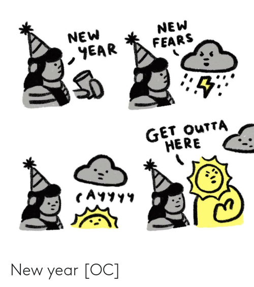 Fears: NEW  YEAR  NEW  FEARS  GET OUTTA  HERE  CAYYY4 New year [OC]