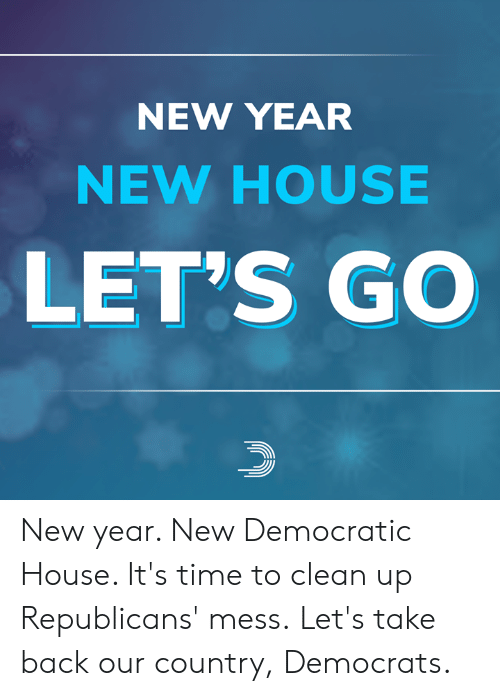 Memes, New Year's, and House: NEW YEAR  NEW HOUSE  LET'S GO New year. New Democratic House. It's time to clean up Republicans' mess.  Let's take back our country, Democrats.