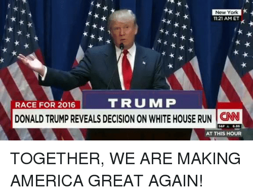 Making America Great Again: New York  11:21 AM ET  RACE FOR 2016  TRUM P  DONALD TRUMP REVEALS DECISION ON WHITE HOUSE RUN CN  AT THIS HOUR TOGETHER, WE ARE MAKING AMERICA GREAT AGAIN!