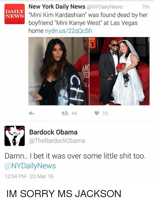 """sorry ms jackson: New York Daily News  ONYDaily News  7m  """"Mini Kim Kardashian  was found dead by her  DAILY  NEWS  boyfriend """"Mini Kanye West"""" at Las Vegas  home  nydn.us/22qQcSh  t L 44  10  Bardock Obama  @The BardockObama  Damn.. l bet it was over some little shit too.  a NYDailyNews  12:54 PM 20 Mar 16 IM SORRY MS JACKSON"""