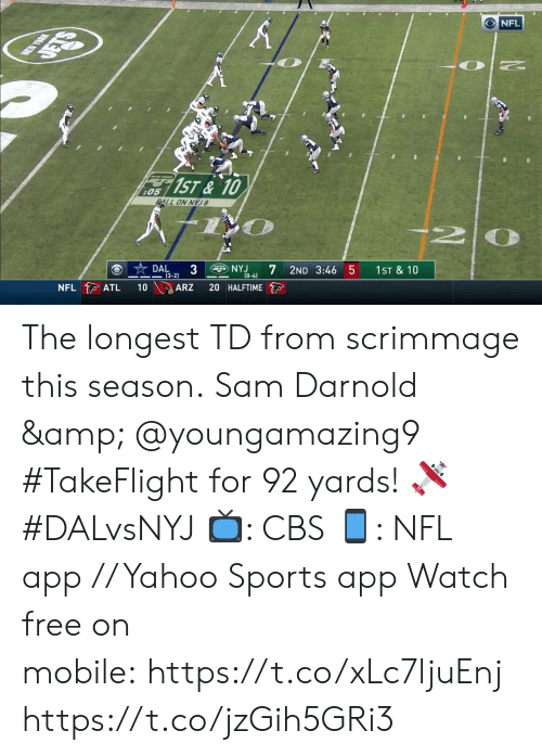 5 0: NEW YORK  DETS  NFL  1ST&10  :05  ALL ON NYJ8  DAL  3  (3-2)  gNYJ  NFL ATL  2ND 3:46 5  (0-4)  10  1ST & 10  ARZ  20 HALFTIME The longest TD from scrimmage this season.  Sam Darnold & @youngamazing9 #TakeFlight for 92 yards! 🛩 #DALvsNYJ  📺: CBS 📱: NFL app // Yahoo Sports app Watch free on mobile:https://t.co/xLc7ljuEnj https://t.co/jzGih5GRi3