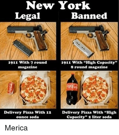 "Literately: New York  Legal  Banned  1911 with 7 round  1911 with ""High capacity""  magazine  8 round magazine  Delivery Pizza With 12 Delivery Pizza with ""High  capacity"" 2 liter soda  ounce soda Merica"