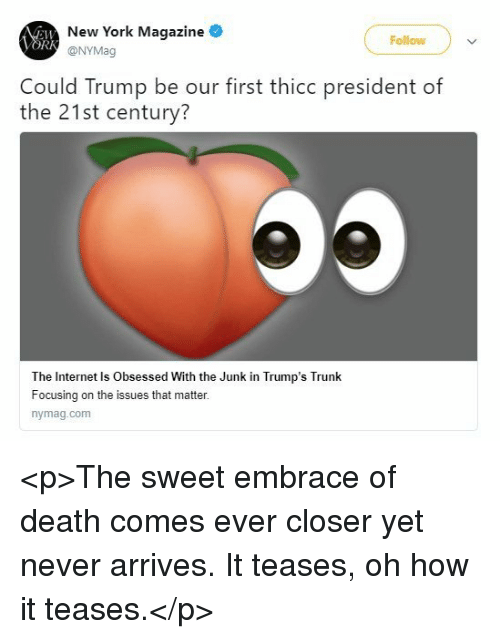 ork: New York Magazine  @NYMag  Follow  ORK  Could Trump be our first thicc president of  the 21st century?  The Internet Is Obsessed With the Junk in Trump's Trunk  Focusing on the issues that matter.  nymag.com <p>The sweet embrace of death comes ever closer yet never arrives. It teases, oh how it teases.</p>