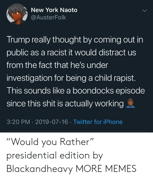 "Presidential: New York Naoto  @AusterFolk  Trump really thought by coming out in  public as a racist it would distract us  from the fact that he's under  investigation for being a child rapist.  This sounds like a boondocks episode  since this shit is actually working  3:20 PM 2019-07-16 Twitter for iPhone ""Would you Rather"" presidential edition by Blackandheavy MORE MEMES"