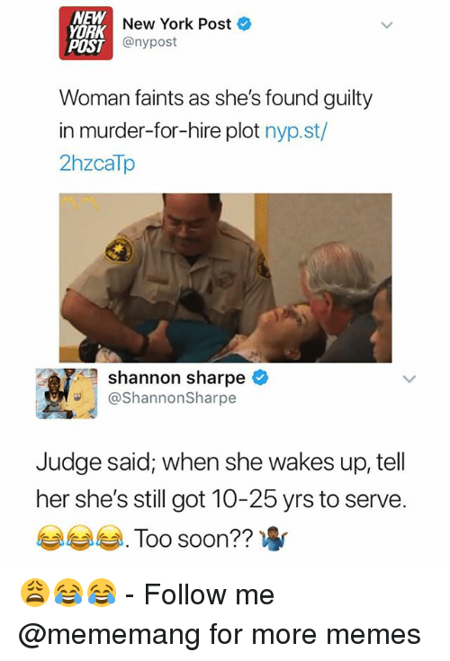 sharpe: NEW  YORK  New York Post  POST  IST@nypost  Woman faints as she's found guilty  in murder-for-hire plot nyp.st/  2hzcaTp  shannon sharpe  ShannonSharpe  Judge said; when she wakes up, tell  her she's still got 10-25 yrs to serve  부부부 .  Too soon?? 😩😂😂 - Follow me @mememang for more memes