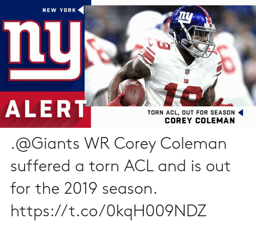 acl: NEW YORK  nu  ALERT  TORN ACL, OUT FOR SEASON .@Giants WR Corey Coleman suffered a torn ACL and is out for the 2019 season. https://t.co/0kqH009NDZ