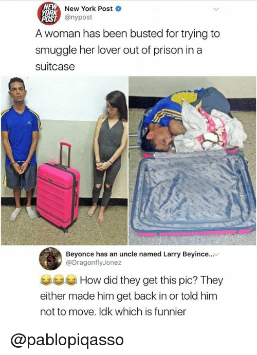 ork: New York Post  ORK  POST  A woman has been busted for trying to  smuggle her lover out of prison in a  suitcase  穴 @nypost  Beyonce has an uncle named Larry Beyince...v  @DragonflyJonez  부부 How did they get this pic? They  either made him get back in or told him  not to move. Idk which is funnier @pablopiqasso