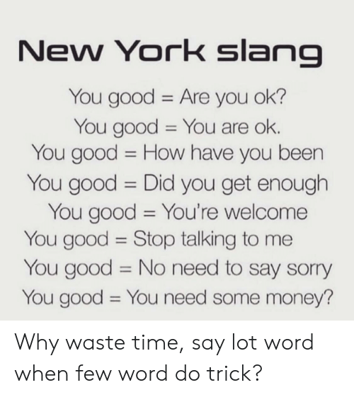 are you ok: New York slana  You good Are you ok?  You good You are ok.  You good -How have you been  You good Did you get enough  You good You're welcome  You good Stop talking to me  You good No need to say sorry  You good You need some money? Why waste time, say lot word when few word do trick?