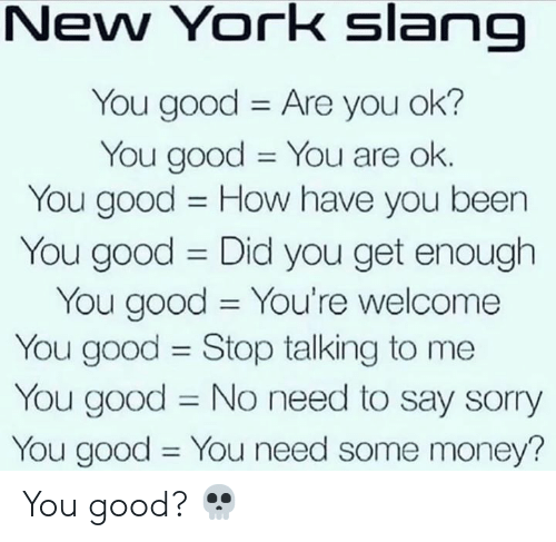 are you ok: New York slang  You good Are you ok?  You good You are ok.  You good How have you been  11  You good Did you get enough  You good You're welcome  You good Stop talking to me  You good No need to say sorry  You good You need some money?  11  11 You good? 💀