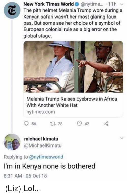 Kenyan: New York Times World @nytime.... 11hv  The pith helmet Melania Trump wore during a  Kenyan safari wasn't her most glaring faux  pas. But some see her choice of a symbol of  European colonial rule as a big error on the  global stage.  Melania Trump Raises Eyebrows in Africa  With Another White Hat  nytimes.com  michael kimatu  @MichaelKimatu  Replying to @nytimesworld  I'm in Kenya none is bothered  8:31 AM 06 Oct 18 (Liz) Lol...