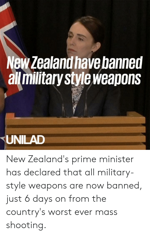 prime minister: New Zealand have banned  all militarystyleweapons  UNILAD New Zealand's prime minister has declared that all military-style weapons are now banned, just 6 days on from the country's worst ever mass shooting.
