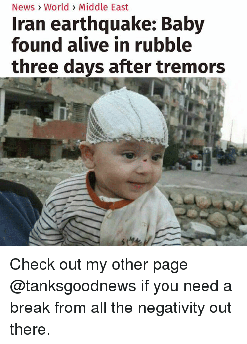 rubble: News> World > Middle East  Iran earthquake: Baby  found alive in rubble  three days after tremors Check out my other page @tanksgoodnews if you need a break from all the negativity out there.
