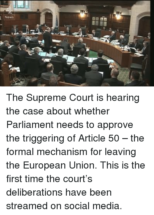 Memes, Social Media, and Supreme: News  켤 The Supreme Court is hearing the case about whether Parliament needs to approve the triggering of Article 50 – the formal mechanism for leaving the European Union.   This is the first time the court's deliberations have been streamed on social media.