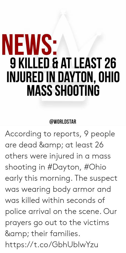 Arrival: NEWS:  9 KILLED & AT LEAST 26  INJURED IN DAYTON, OHIO  MASS SHOOTING  @WORLDSTAR According to reports, 9 people are dead & at least 26 others were injured in a mass shooting in #Dayton, #Ohio early this morning. The suspect was wearing body armor and was killed within seconds of police arrival on the scene. Our prayers go out to the victims & their families. https://t.co/GbhUbIwYzu